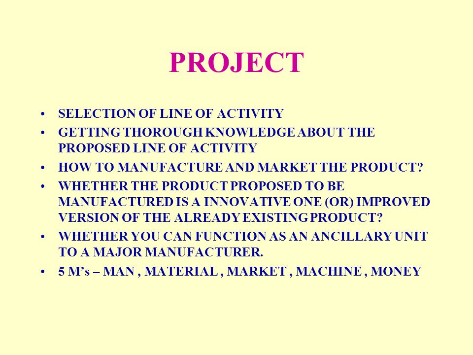 PROJECT SELECTION OF LINE OF ACTIVITY GETTING THOROUGH KNOWLEDGE ABOUT THE PROPOSED LINE OF ACTIVITY HOW TO MANUFACTURE AND MARKET THE PRODUCT? WHETHE
