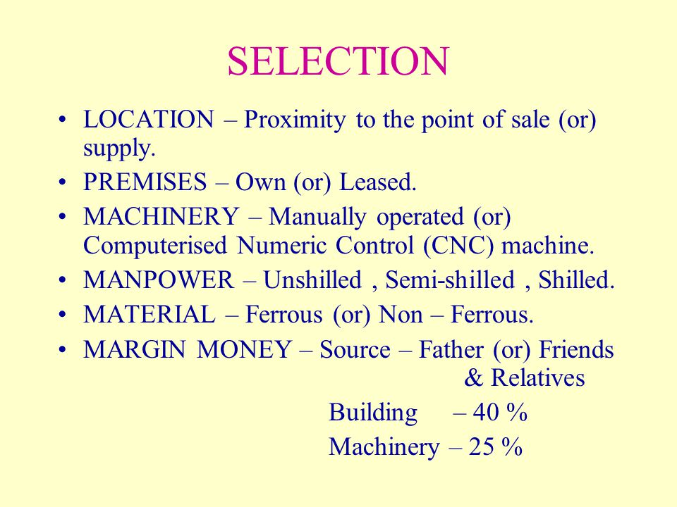 SELECTION LOCATION – Proximity to the point of sale (or) supply. PREMISES – Own (or) Leased. MACHINERY – Manually operated (or) Computerised Numeric C