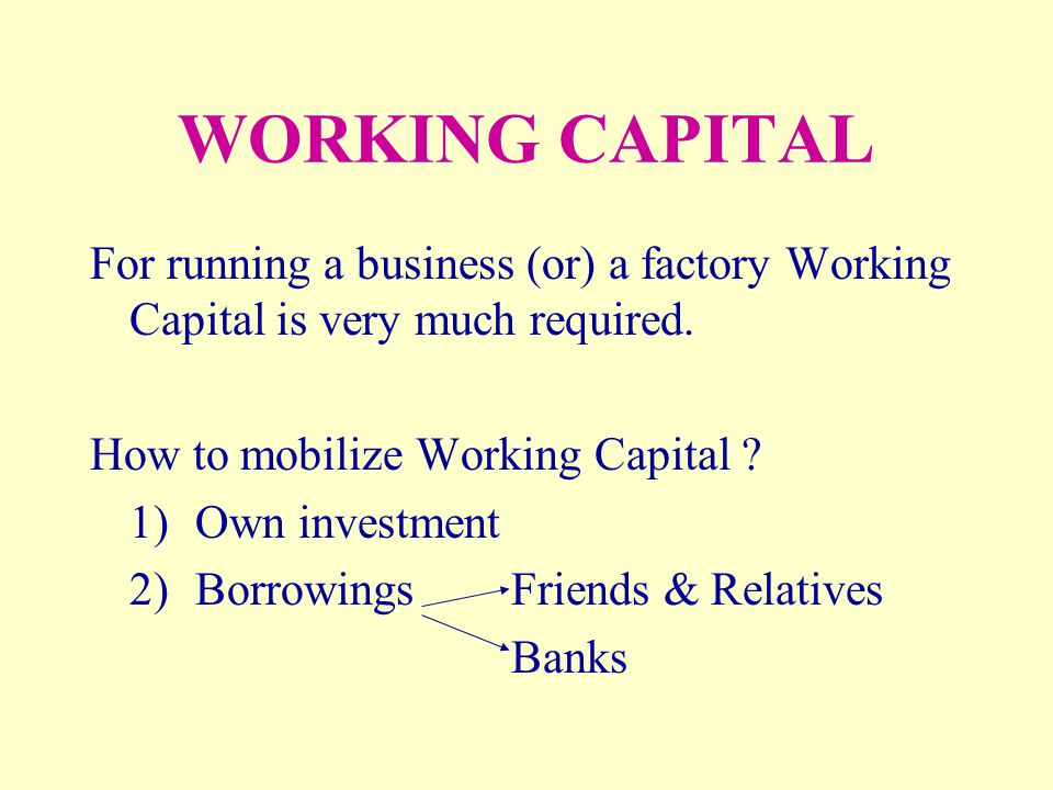 WORKING CAPITAL For running a business (or) a factory Working Capital is very much required. How to mobilize Working Capital ? 1)Own investment 2)Borr