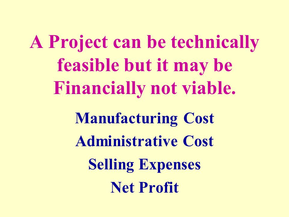 A Project can be technically feasible but it may be Financially not viable. Manufacturing Cost Administrative Cost Selling Expenses Net Profit