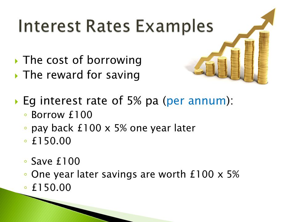  The cost of borrowing  The reward for saving  Eg interest rate of 5% pa (per annum): ◦ Borrow £100 ◦ pay back £100 x 5% one year later ◦ £150.00 ◦