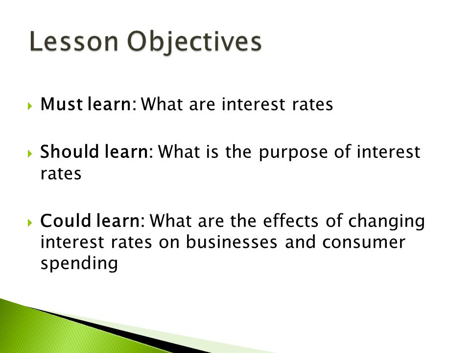  Must learn: What are interest rates  Should learn: What is the purpose of interest rates  Could learn: What are the effects of changing interest r