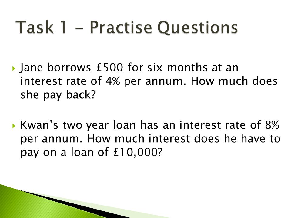  Jane borrows £500 for six months at an interest rate of 4% per annum. How much does she pay back?  Kwan's two year loan has an interest rate of 8%