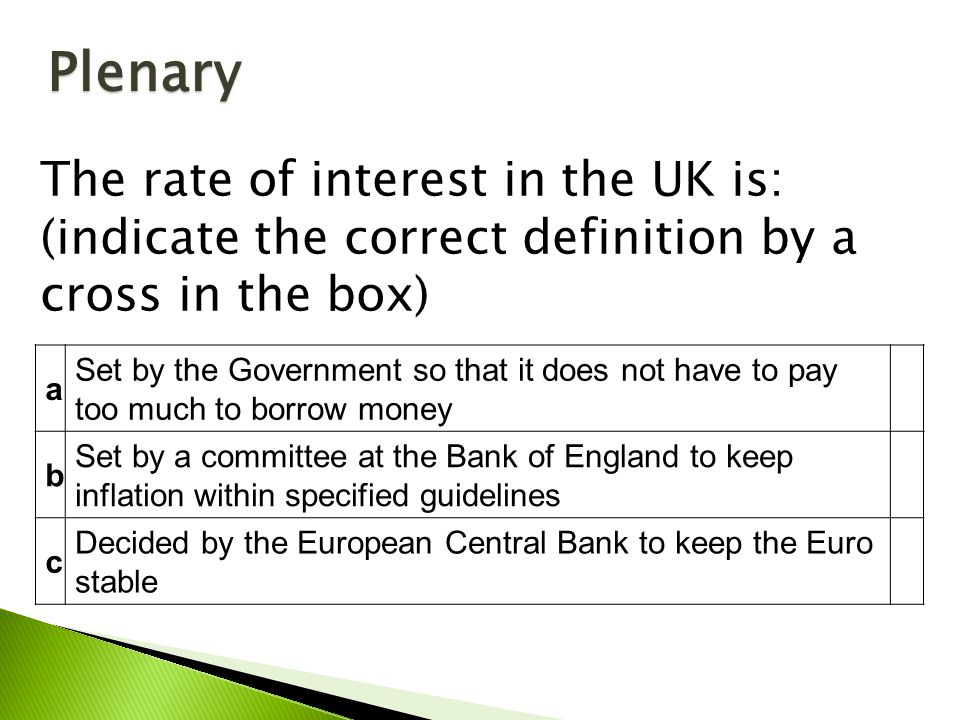 a Set by the Government so that it does not have to pay too much to borrow money b Set by a committee at the Bank of England to keep inflation within