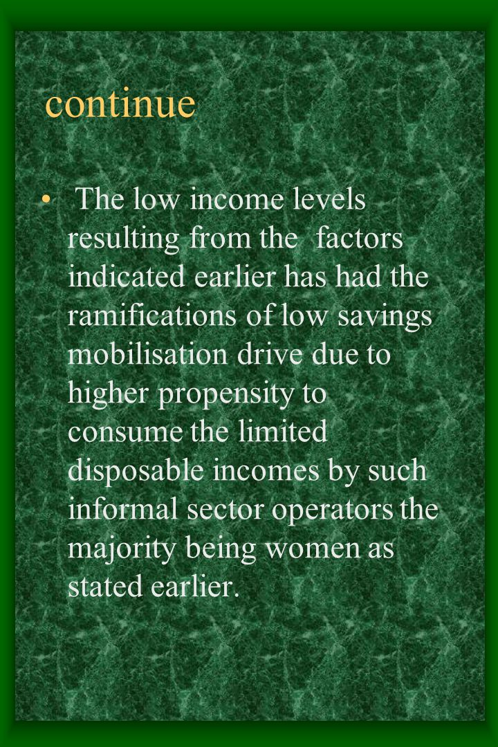 continue The low income levels resulting from the factors indicated earlier has had the ramifications of low savings mobilisation drive due to higher propensity to consume the limited disposable incomes by such informal sector operators the majority being women as stated earlier.