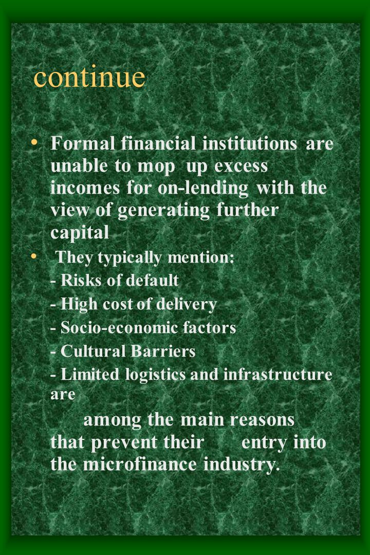 continue Formal financial institutions are unable to mop up excess incomes for on-lending with the view of generating further capital They typically mention: - Risks of default - High cost of delivery - Socio-economic factors - Cultural Barriers - Limited logistics and infrastructure are among the main reasons that prevent their entry into the microfinance industry.