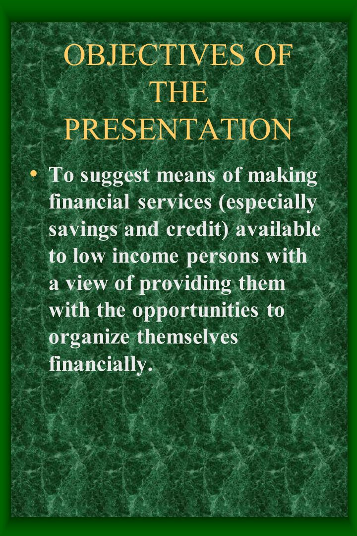 OBJECTIVES OF THE PRESENTATION To suggest means of making financial services (especially savings and credit) available to low income persons with a view of providing them with the opportunities to organize themselves financially.