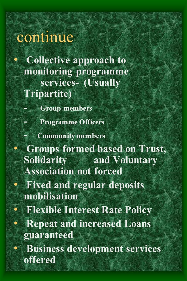 continue Collective approach to monitoring programme services- (Usually Tripartite) - Group-members - Programme Officers - Community members Groups formed based on Trust, Solidarity and Voluntary Association not forced Fixed and regular deposits mobilisation Flexible Interest Rate Policy Repeat and increased Loans guaranteed Business development services offered