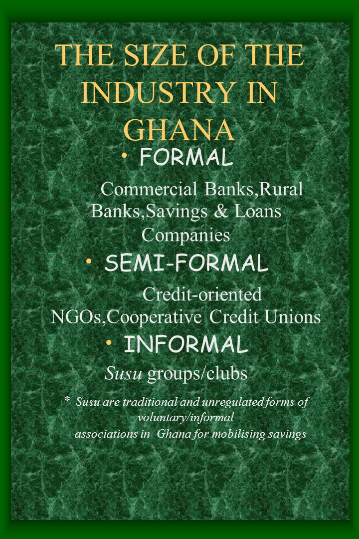 THE SIZE OF THE INDUSTRY IN GHANA FORMAL Commercial Banks,Rural Banks,Savings & Loans Companies SEMI-FORMAL Credit-oriented NGOs,Cooperative Credit Unions INFORMAL Susu groups/clubs * Susu are traditional and unregulated forms of voluntary/informal associations in Ghana for mobilising savings