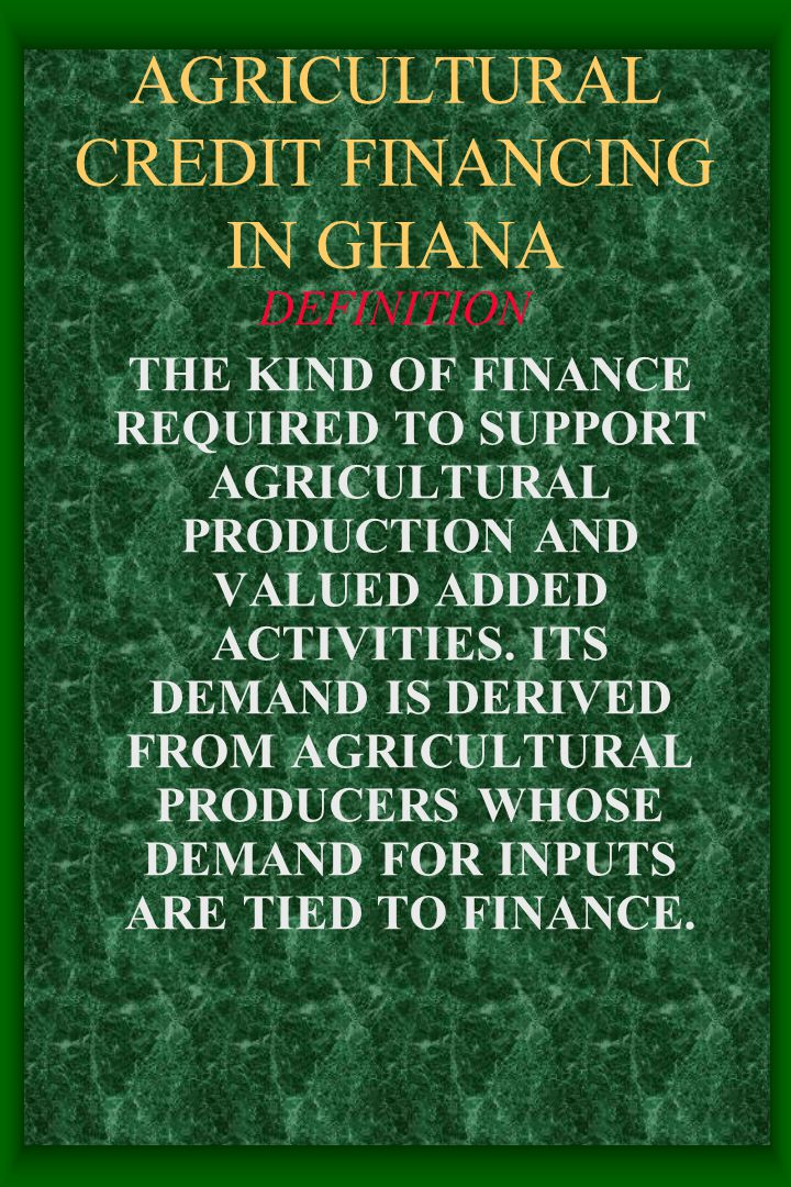 AGRICULTURAL CREDIT FINANCING IN GHANA DEFINITION THE KIND OF FINANCE REQUIRED TO SUPPORT AGRICULTURAL PRODUCTION AND VALUED ADDED ACTIVITIES.