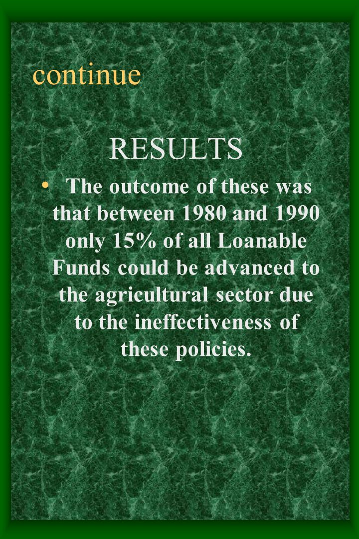 continue RESULTS The outcome of these was that between 1980 and 1990 only 15% of all Loanable Funds could be advanced to the agricultural sector due to the ineffectiveness of these policies.