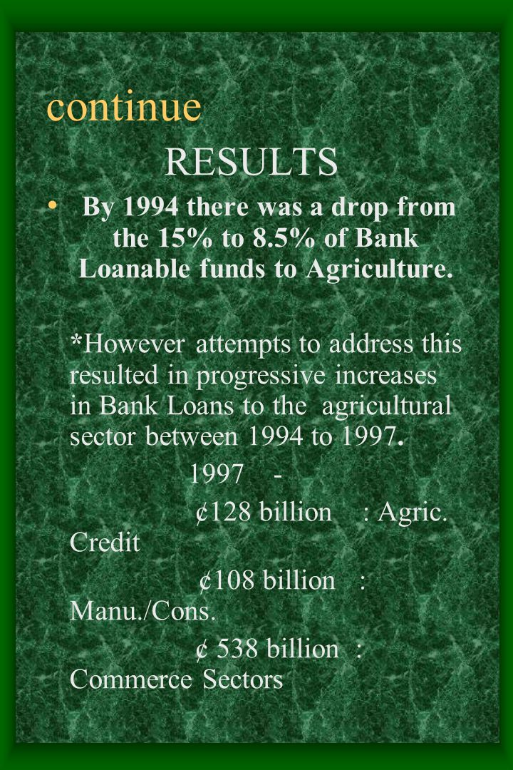 continue RESULTS By 1994 there was a drop from the 15% to 8.5% of Bank Loanable funds to Agriculture.