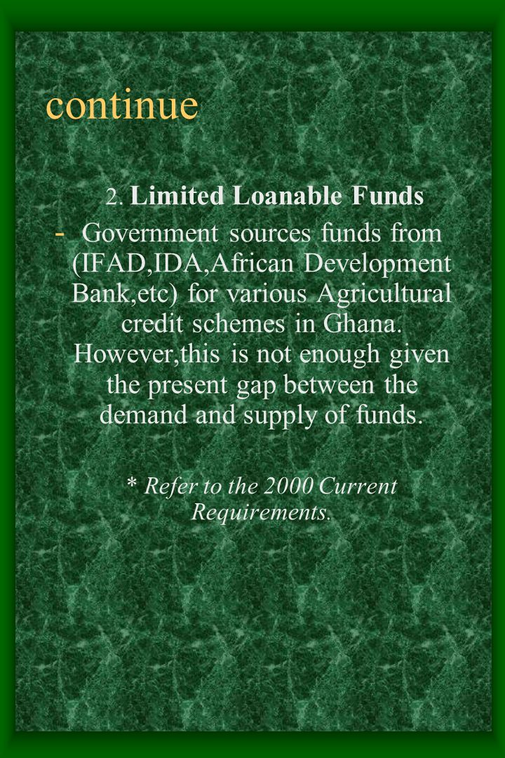 continue 2. Limited Loanable Funds - Government sources funds from (IFAD,IDA,African Development Bank,etc) for various Agricultural credit schemes in