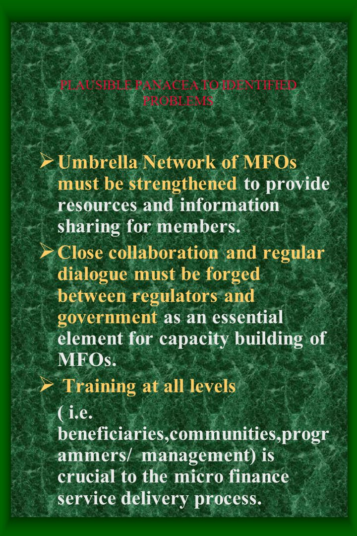 PLAUSIBLE PANACEA TO IDENTIFIED PROBLEMS  Umbrella Network of MFOs must be strengthened to provide resources and information sharing for members.