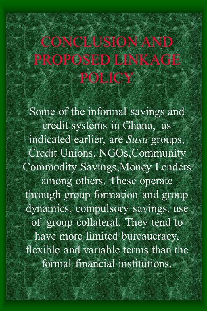 CONCLUSION AND PROPOSED LINKAGE POLICY Some of the informal savings and credit systems in Ghana, as indicated earlier, are Susu groups, Credit Unions, NGOs,Community Commodity Savings,Money Lenders among others.