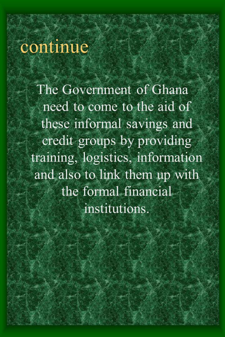 continue The Government of Ghana need to come to the aid of these informal savings and credit groups by providing training, logistics, information and also to link them up with the formal financial institutions.