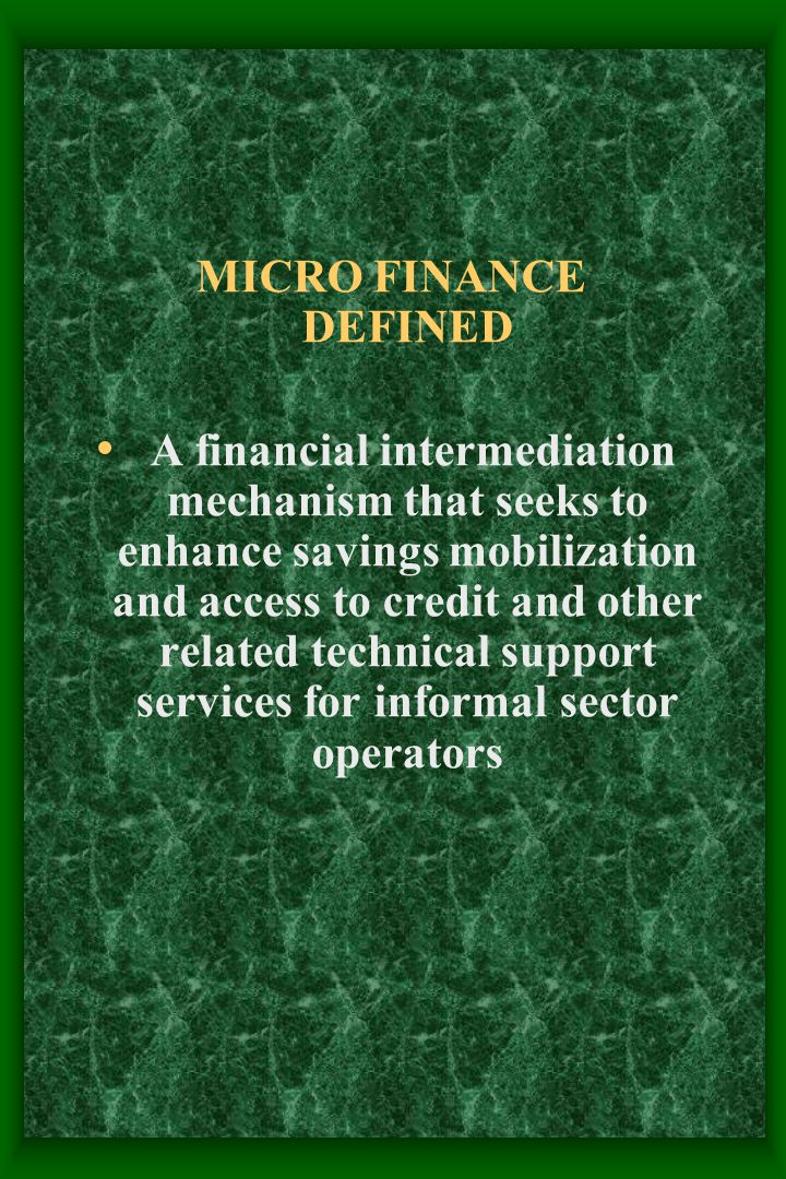 MICRO FINANCE DEFINED A financial intermediation mechanism that seeks to enhance savings mobilization and access to credit and other related technical support services for informal sector operators