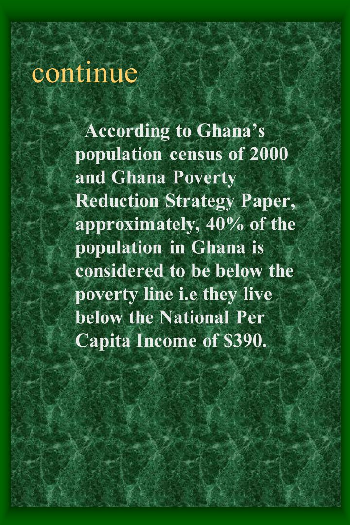 continue According to Ghana's population census of 2000 and Ghana Poverty Reduction Strategy Paper, approximately, 40% of the population in Ghana is considered to be below the poverty line i.e they live below the National Per Capita Income of $390.