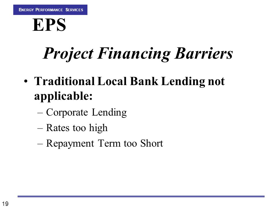 19 E NERGY P ERFORMANCE S ERVICES EPS Project Financing Barriers Traditional Local Bank Lending not applicable: –Corporate Lending –Rates too high –Repayment Term too Short