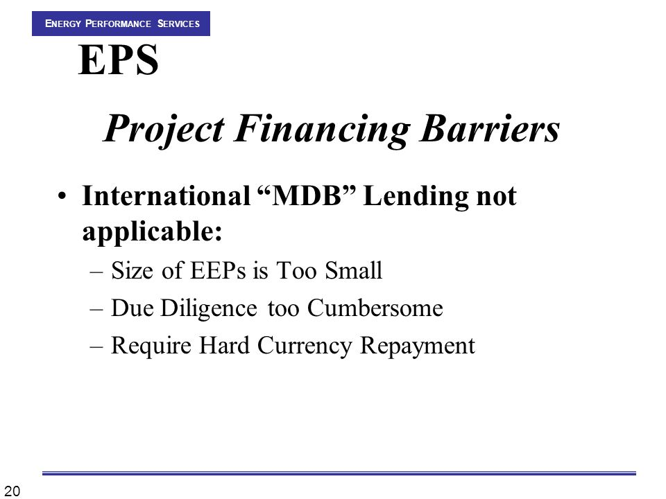 20 E NERGY P ERFORMANCE S ERVICES EPS Project Financing Barriers International MDB Lending not applicable: –Size of EEPs is Too Small –Due Diligence too Cumbersome –Require Hard Currency Repayment