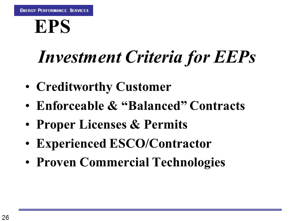 26 E NERGY P ERFORMANCE S ERVICES EPS Investment Criteria for EEPs Creditworthy Customer Enforceable & Balanced Contracts Proper Licenses & Permits Experienced ESCO/Contractor Proven Commercial Technologies