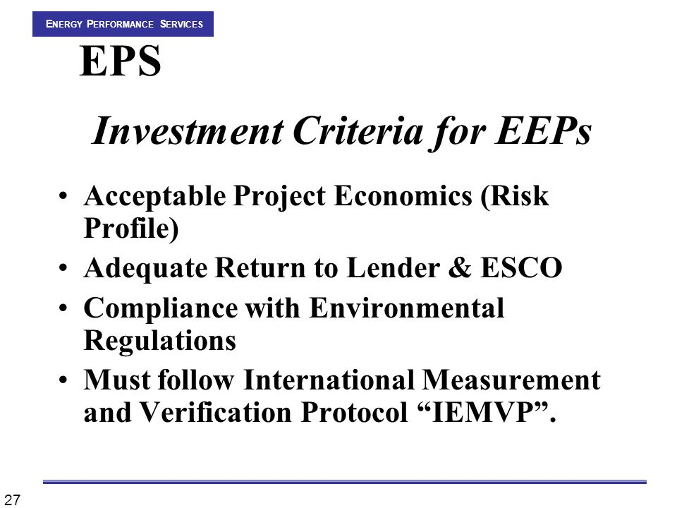 27 E NERGY P ERFORMANCE S ERVICES EPS Investment Criteria for EEPs Acceptable Project Economics (Risk Profile) Adequate Return to Lender & ESCO Compliance with Environmental Regulations Must follow International Measurement and Verification Protocol IEMVP .