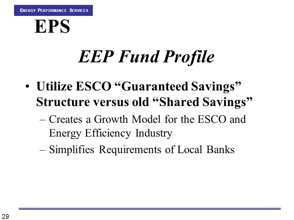 29 E NERGY P ERFORMANCE S ERVICES EPS EEP Fund Profile Utilize ESCO Guaranteed Savings Structure versus old Shared Savings –Creates a Growth Model for the ESCO and Energy Efficiency Industry –Simplifies Requirements of Local Banks