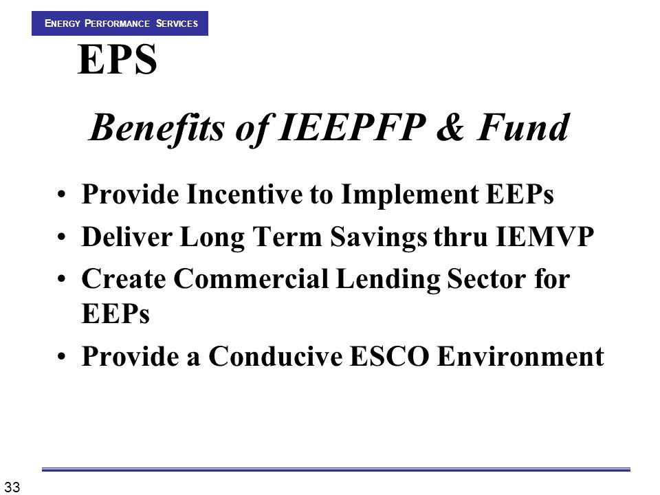 33 E NERGY P ERFORMANCE S ERVICES EPS Benefits of IEEPFP & Fund Provide Incentive to Implement EEPs Deliver Long Term Savings thru IEMVP Create Commercial Lending Sector for EEPs Provide a Conducive ESCO Environment