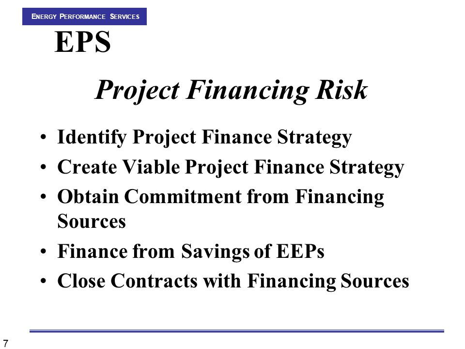 7 E NERGY P ERFORMANCE S ERVICES EPS Project Financing Risk Identify Project Finance Strategy Create Viable Project Finance Strategy Obtain Commitment from Financing Sources Finance from Savings of EEPs Close Contracts with Financing Sources