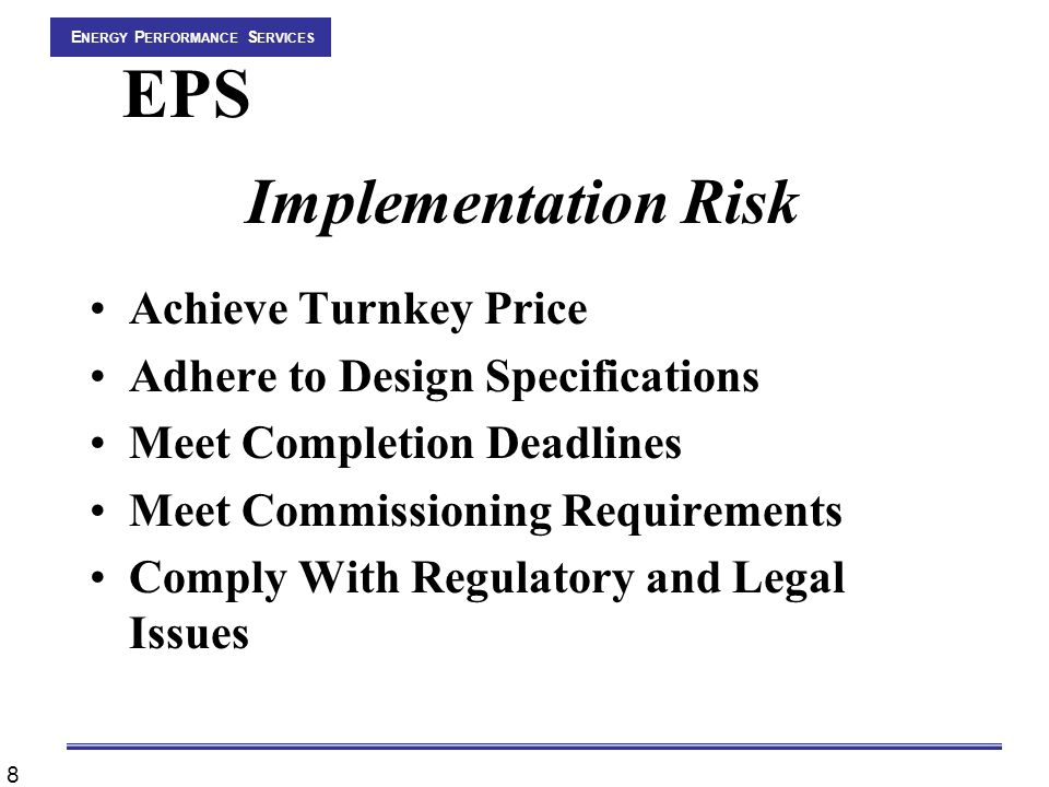 8 E NERGY P ERFORMANCE S ERVICES EPS Implementation Risk Achieve Turnkey Price Adhere to Design Specifications Meet Completion Deadlines Meet Commissioning Requirements Comply With Regulatory and Legal Issues