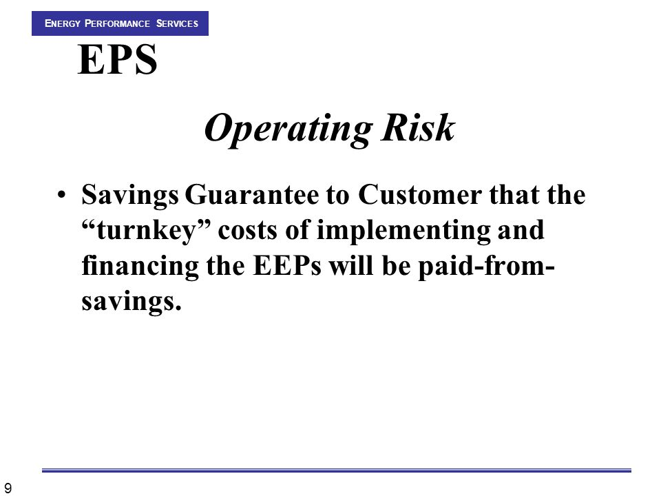 9 E NERGY P ERFORMANCE S ERVICES EPS Operating Risk Savings Guarantee to Customer that the turnkey costs of implementing and financing the EEPs will be paid-from- savings.