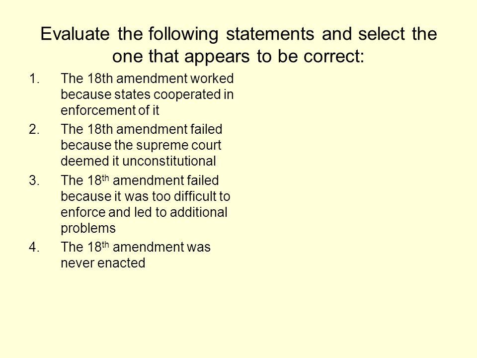 Evaluate the following statements and select the one that appears to be correct: 1.The 18th amendment worked because states cooperated in enforcement