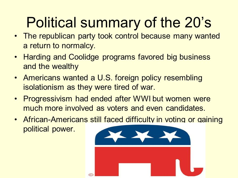Political summary of the 20's The republican party took control because many wanted a return to normalcy. Harding and Coolidge programs favored big bu