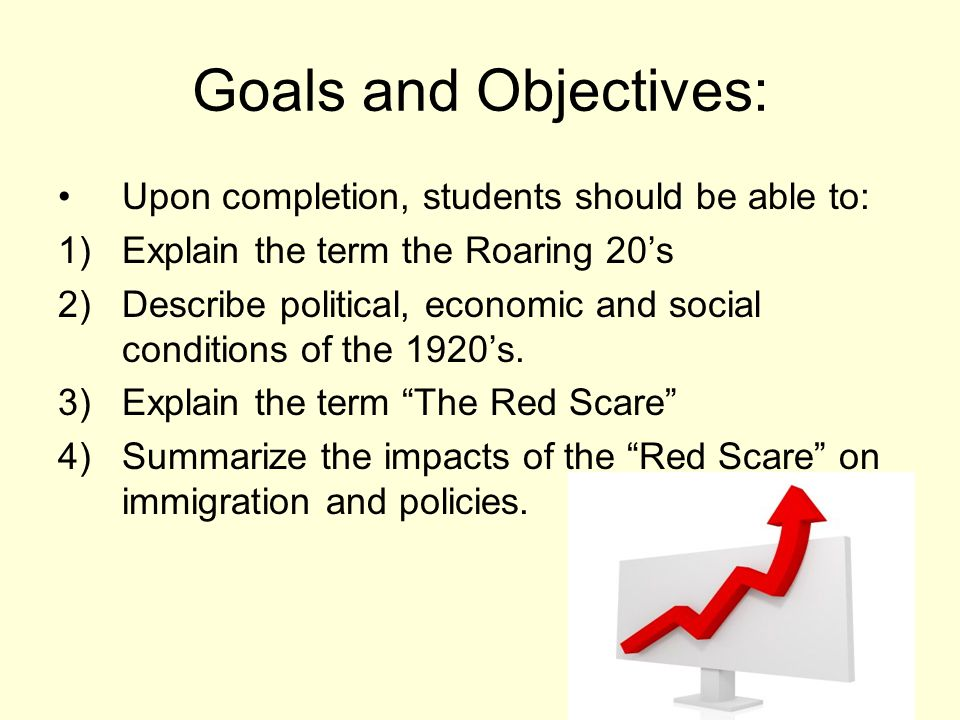Goals and Objectives: Upon completion, students should be able to: 1)Explain the term the Roaring 20's 2)Describe political, economic and social conditions of the 1920's.