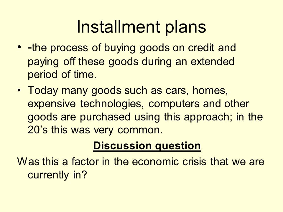 Installment plans - the process of buying goods on credit and paying off these goods during an extended period of time. Today many goods such as cars,