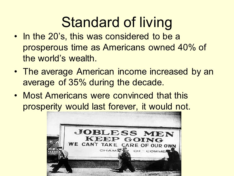 Standard of living In the 20's, this was considered to be a prosperous time as Americans owned 40% of the world's wealth.