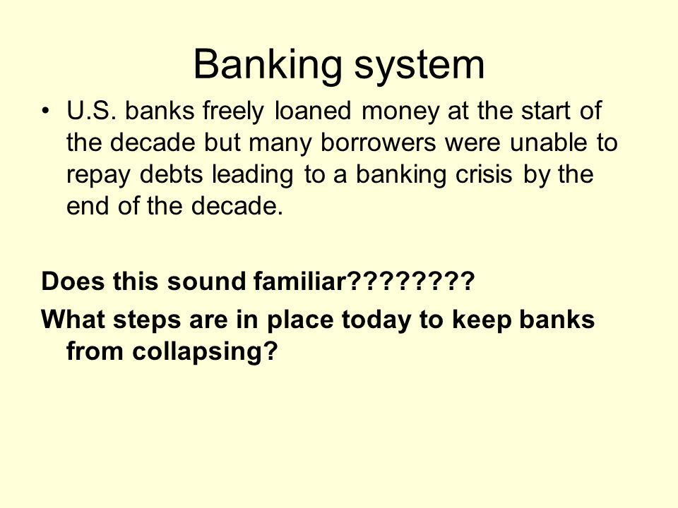 Banking system U.S. banks freely loaned money at the start of the decade but many borrowers were unable to repay debts leading to a banking crisis by