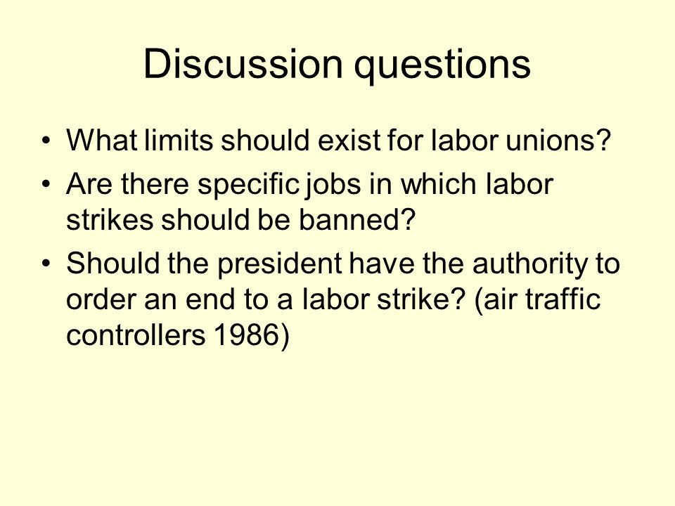 Discussion questions What limits should exist for labor unions? Are there specific jobs in which labor strikes should be banned? Should the president