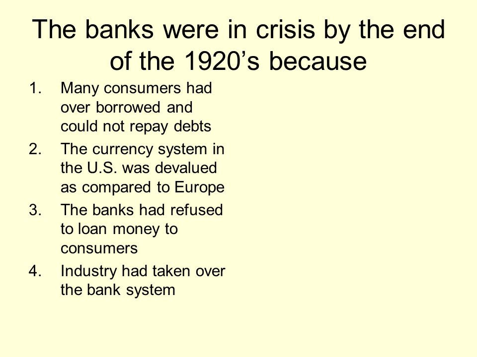 The banks were in crisis by the end of the 1920's because 1.Many consumers had over borrowed and could not repay debts 2.The currency system in the U.