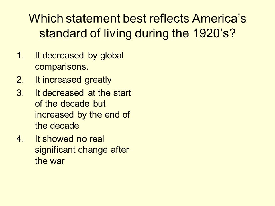 Which statement best reflects America's standard of living during the 1920's? 1.It decreased by global comparisons. 2.It increased greatly 3.It decrea