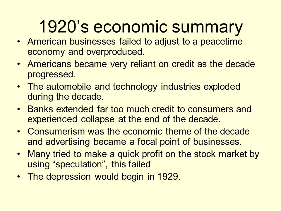 1920's economic summary American businesses failed to adjust to a peacetime economy and overproduced. Americans became very reliant on credit as the d