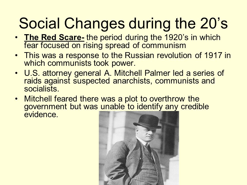 Social Changes during the 20's The Red Scare- the period during the 1920's in which fear focused on rising spread of communism This was a response to the Russian revolution of 1917 in which communists took power.