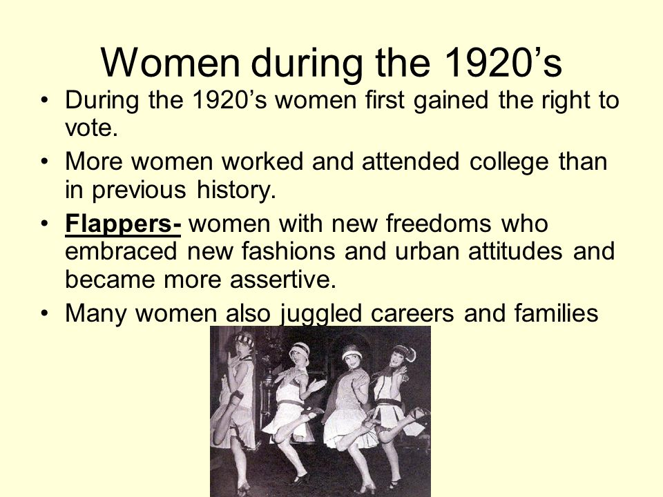 Women during the 1920's During the 1920's women first gained the right to vote. More women worked and attended college than in previous history. Flapp