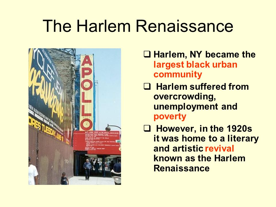 The Harlem Renaissance  Harlem, NY became the largest black urban community  Harlem suffered from overcrowding, unemployment and poverty  However, in the 1920s it was home to a literary and artistic revival known as the Harlem Renaissance