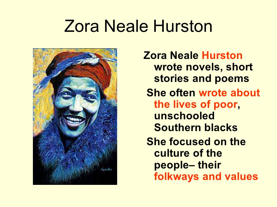 Zora Neale Hurston Zora Neale Hurston wrote novels, short stories and poems She often wrote about the lives of poor, unschooled Southern blacks She focused on the culture of the people– their folkways and values