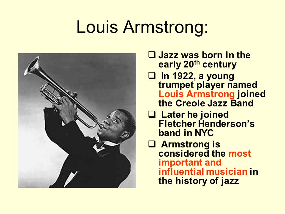 Louis Armstrong:  Jazz was born in the early 20 th century  In 1922, a young trumpet player named Louis Armstrong joined the Creole Jazz Band  Late