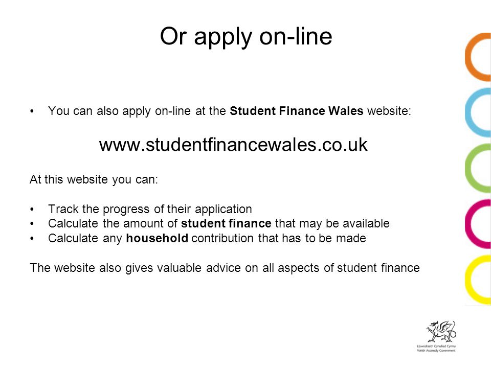 Or apply on-line You can also apply on-line at the Student Finance Wales website:   At this website you can: Track the progress of their application Calculate the amount of student finance that may be available Calculate any household contribution that has to be made The website also gives valuable advice on all aspects of student finance