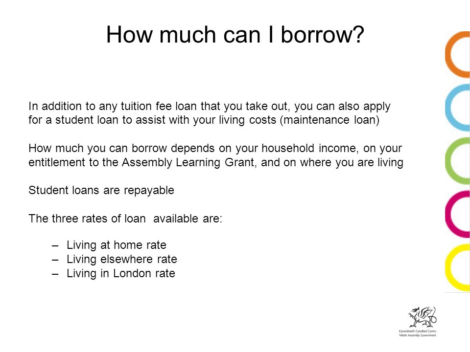 In addition to any tuition fee loan that you take out, you can also apply for a student loan to assist with your living costs (maintenance loan) How much you can borrow depends on your household income, on your entitlement to the Assembly Learning Grant, and on where you are living Student loans are repayable The three rates of loan available are: –Living at home rate –Living elsewhere rate –Living in London rate How much can I borrow