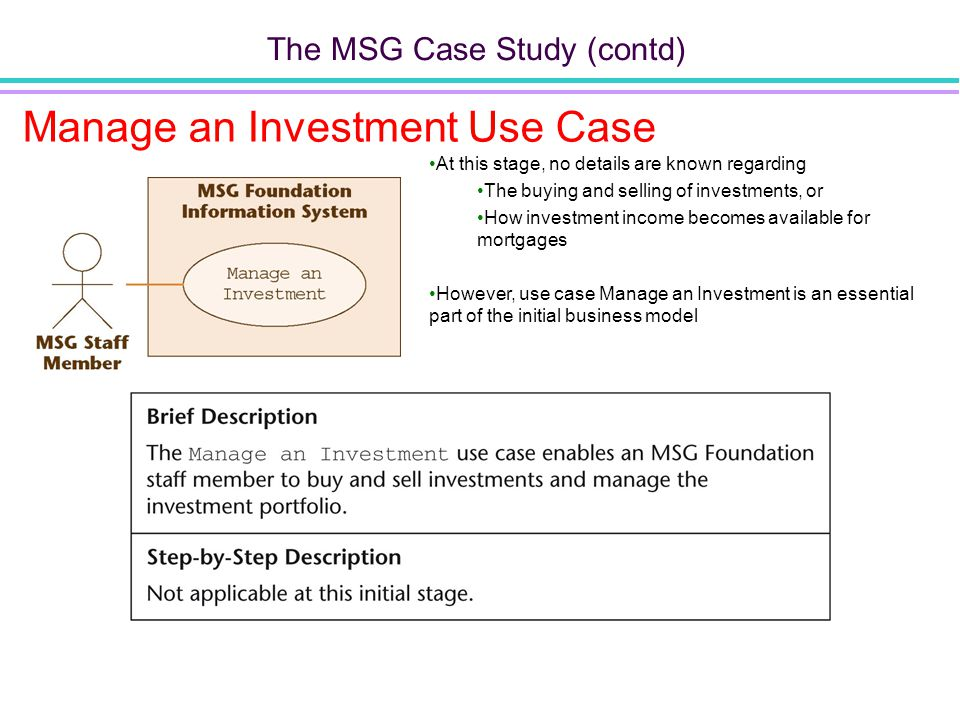 The MSG Case Study (contd) Manage an Investment Use Case At this stage, no details are known regarding The buying and selling of investments, or How investment income becomes available for mortgages However, use case Manage an Investment is an essential part of the initial business model