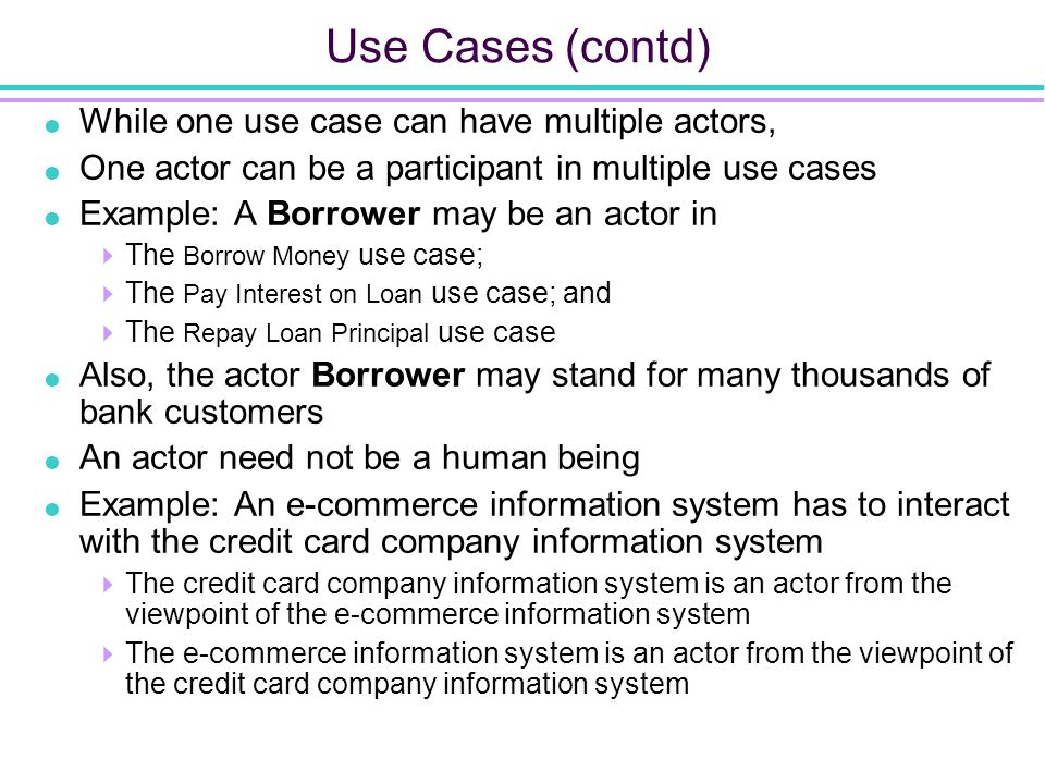 Use Cases (contd)  While one use case can have multiple actors,  One actor can be a participant in multiple use cases  Example: A Borrower may be an actor in  The Borrow Money use case;  The Pay Interest on Loan use case; and  The Repay Loan Principal use case  Also, the actor Borrower may stand for many thousands of bank customers  An actor need not be a human being  Example: An e-commerce information system has to interact with the credit card company information system  The credit card company information system is an actor from the viewpoint of the e-commerce information system  The e-commerce information system is an actor from the viewpoint of the credit card company information system